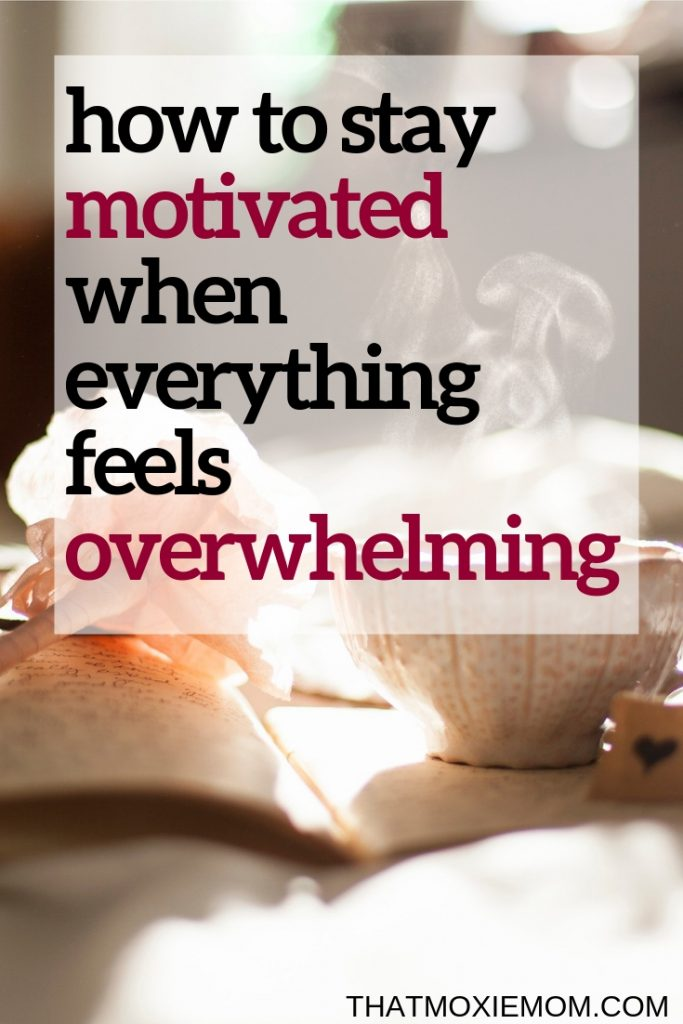 how to stay motivated when everything feels overwhelming