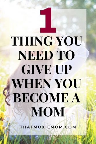 one thing you need to give up when you become a mom